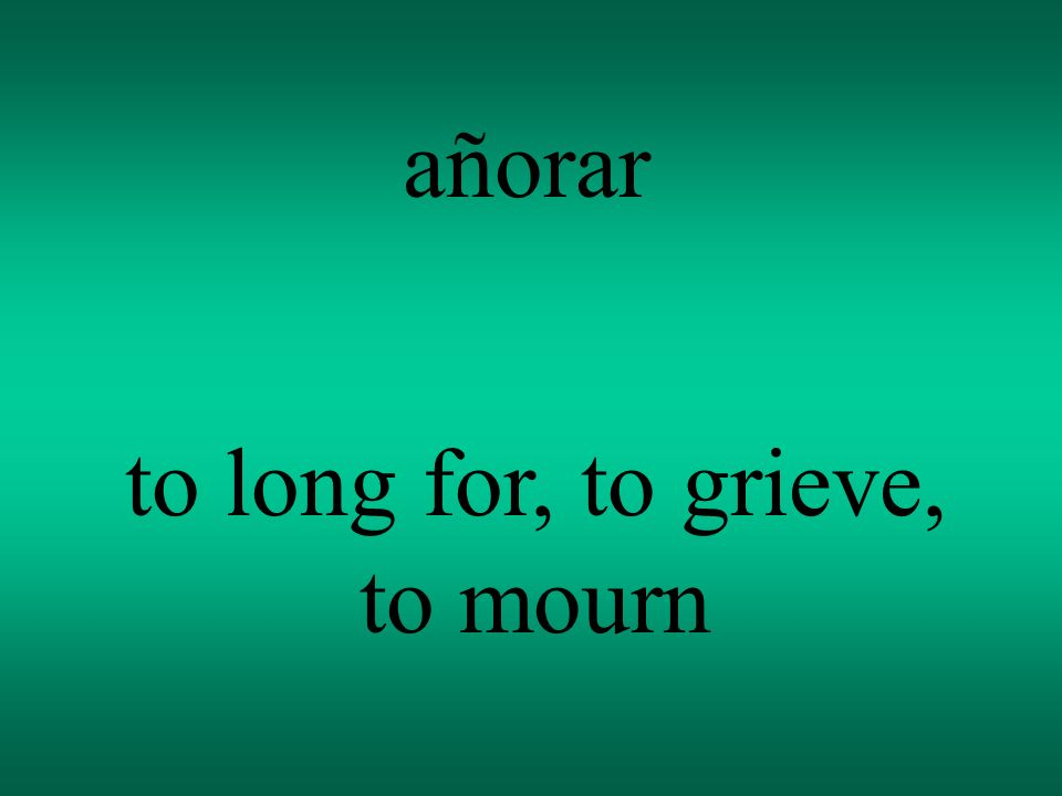 añorar to long for, to grieve, to mourn