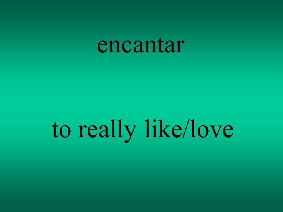 encantar to really like/love