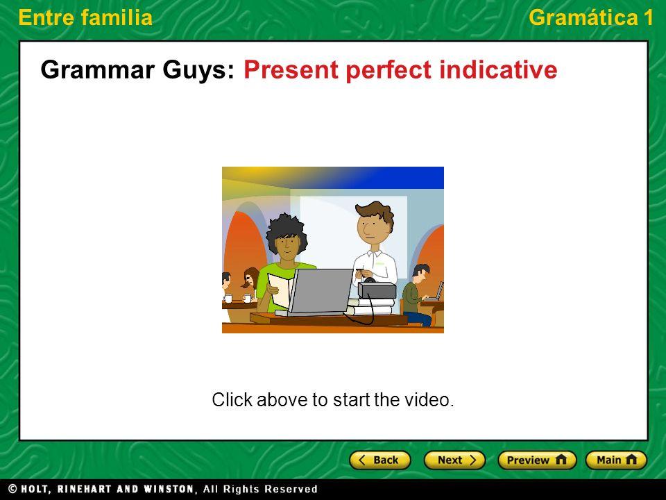 Entre familiaGramática 1 Click above to start the video. Grammar Guys: Present perfect indicative