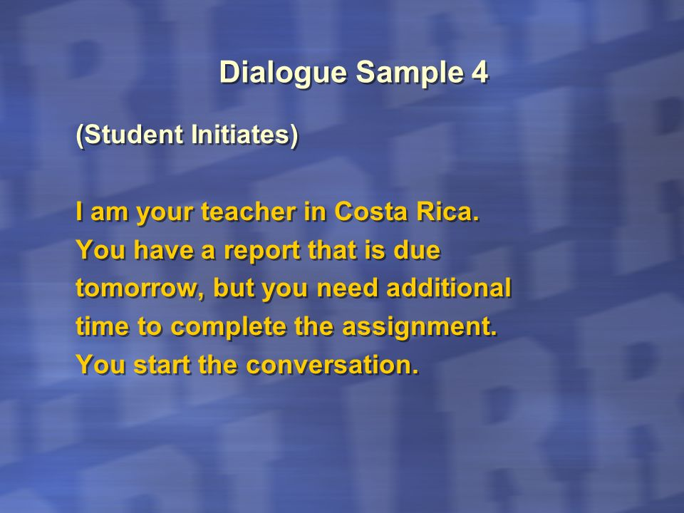 Dialogue Sample 4 (Student Initiates) I am your teacher in Costa Rica. You have a report that is due tomorrow, but you need additional time to complet
