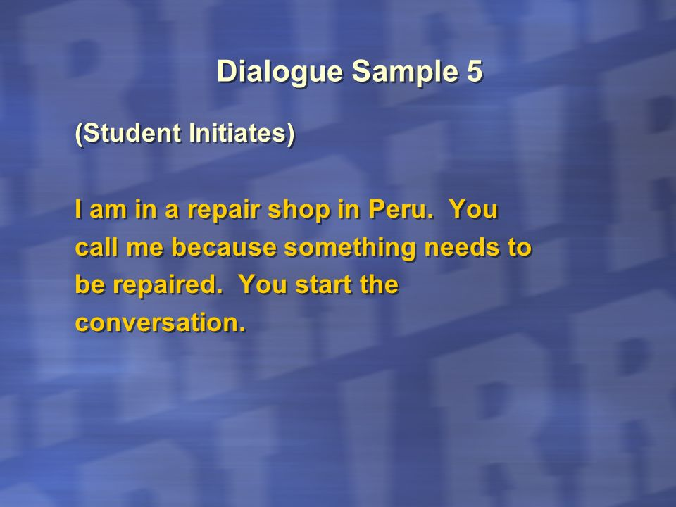 Dialogue Sample 5 (Student Initiates) I am in a repair shop in Peru. You call me because something needs to be repaired. You start the conversation. (
