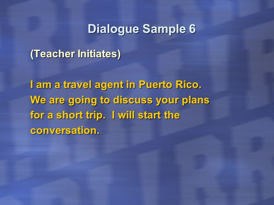 Dialogue Sample 6 (Teacher Initiates) I am a travel agent in Puerto Rico. We are going to discuss your plans for a short trip. I will start the conver