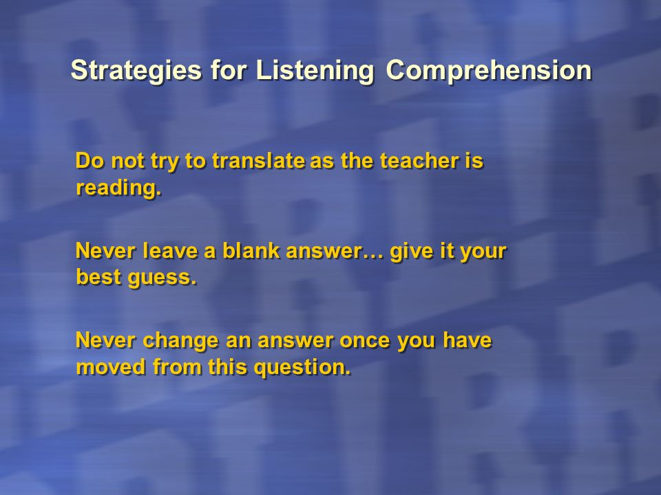 Strategies for Listening Comprehension Do not try to translate as the teacher is reading. Never leave a blank answer… give it your best guess. Never c