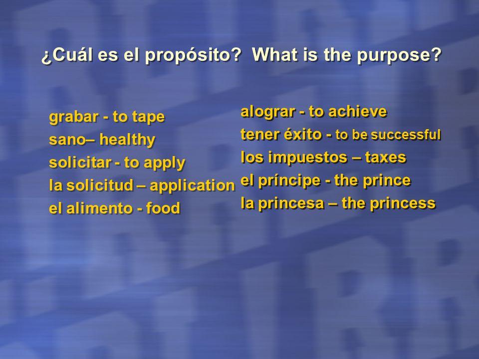 ¿Cuál es el propósito? What is the purpose? grabar - to tape sano– healthy solicitar - to apply la solicitud – application el alimento - food grabar -