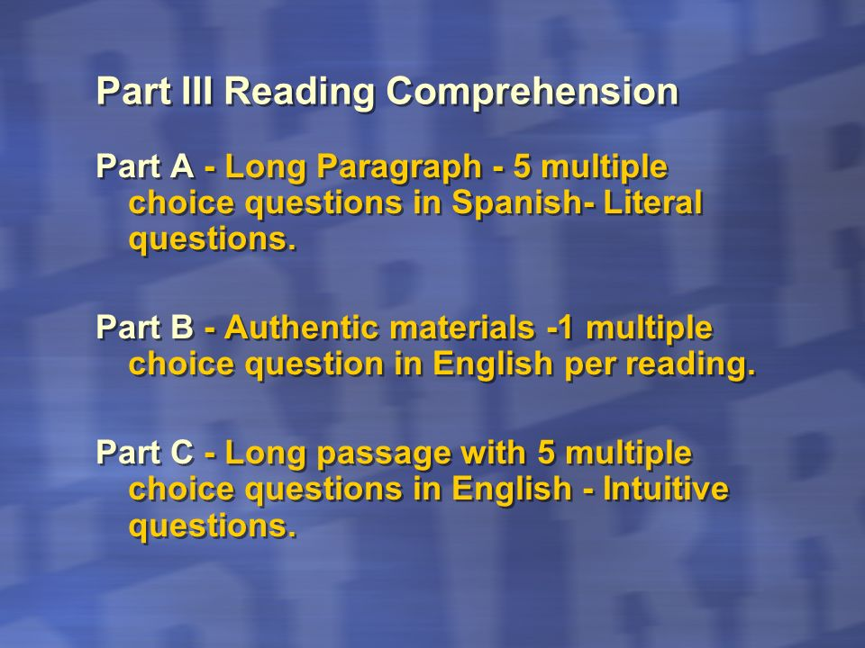 Part III Reading Comprehension Part A - Long Paragraph - 5 multiple choice questions in Spanish- Literal questions. Part B - Authentic materials -1 mu