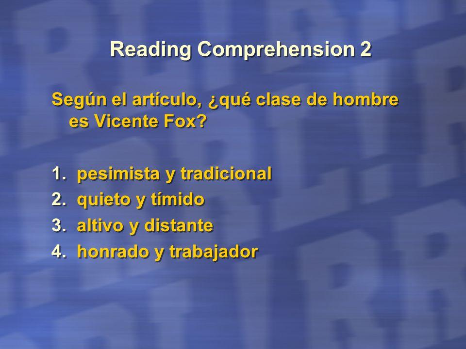 Reading Comprehension 2 Según el artículo, ¿qué clase de hombre es Vicente Fox? 1. pesimista y tradicional 2. quieto y tímido 3. altivo y distante 4.