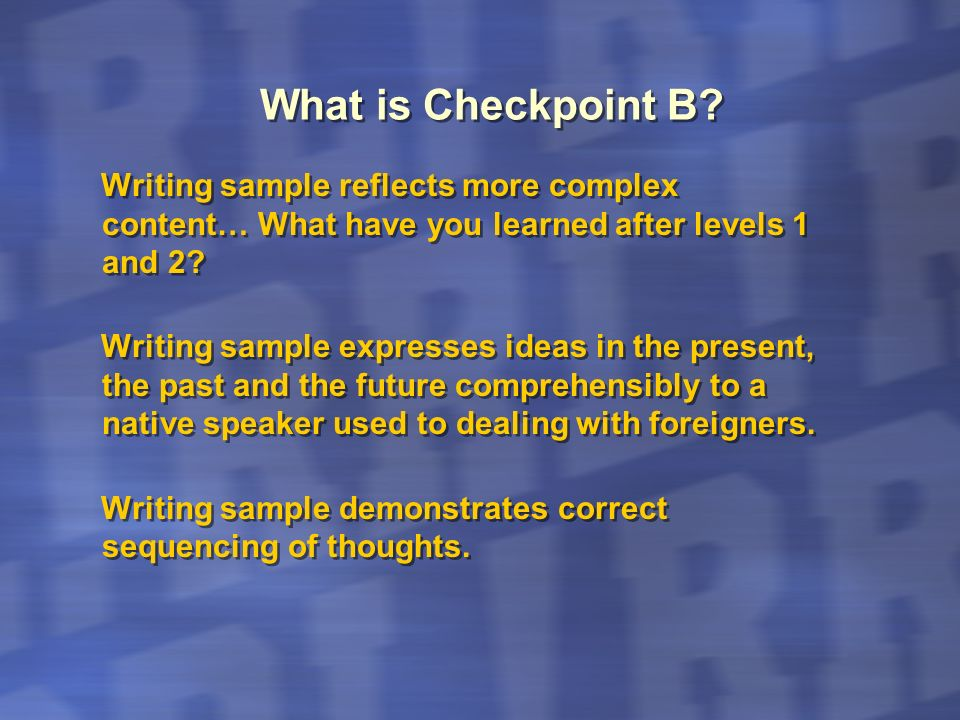 What is Checkpoint B? Writing sample reflects more complex content… What have you learned after levels 1 and 2? Writing sample expresses ideas in the