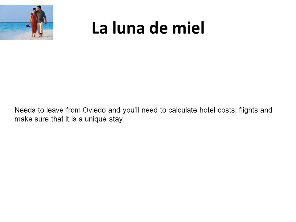La luna de miel Needs to leave from Oviedo and youll need to calculate hotel costs, flights and make sure that it is a unique stay.