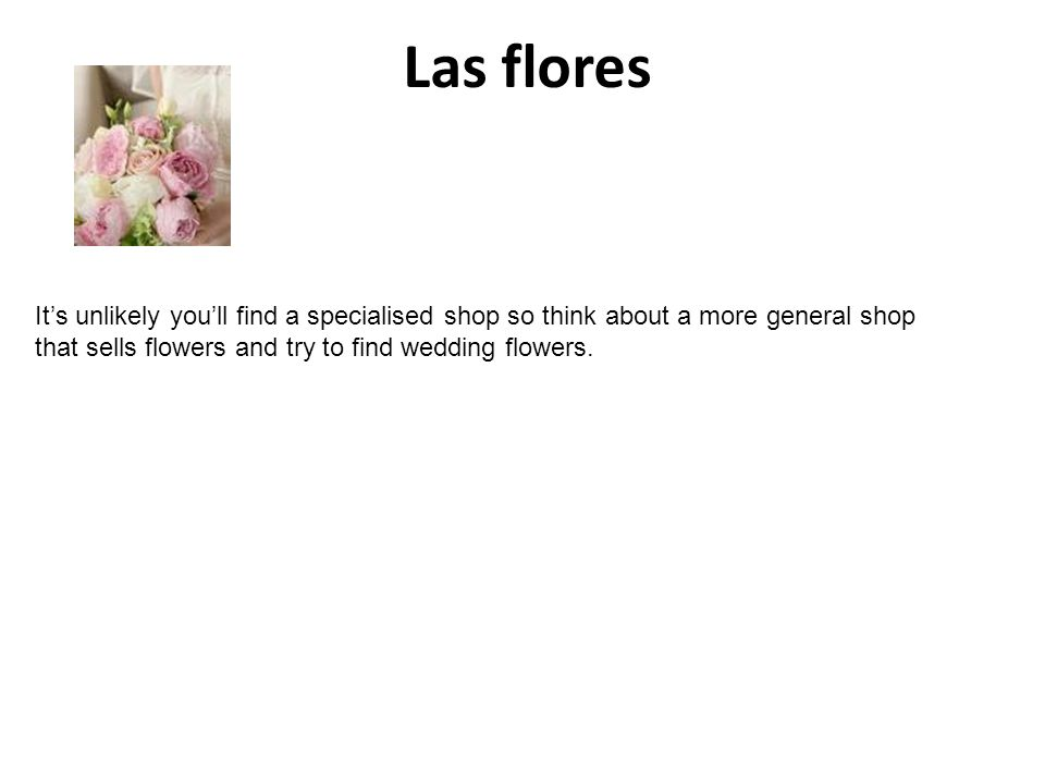 Las flores Its unlikely youll find a specialised shop so think about a more general shop that sells flowers and try to find wedding flowers.