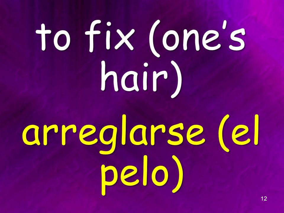 to fix (ones hair) arreglarse (el pelo) 12