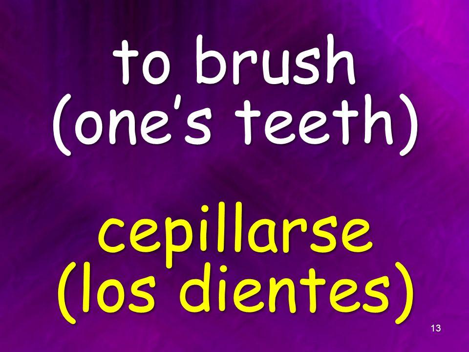 to brush (ones teeth) cepillarse (los dientes) 13