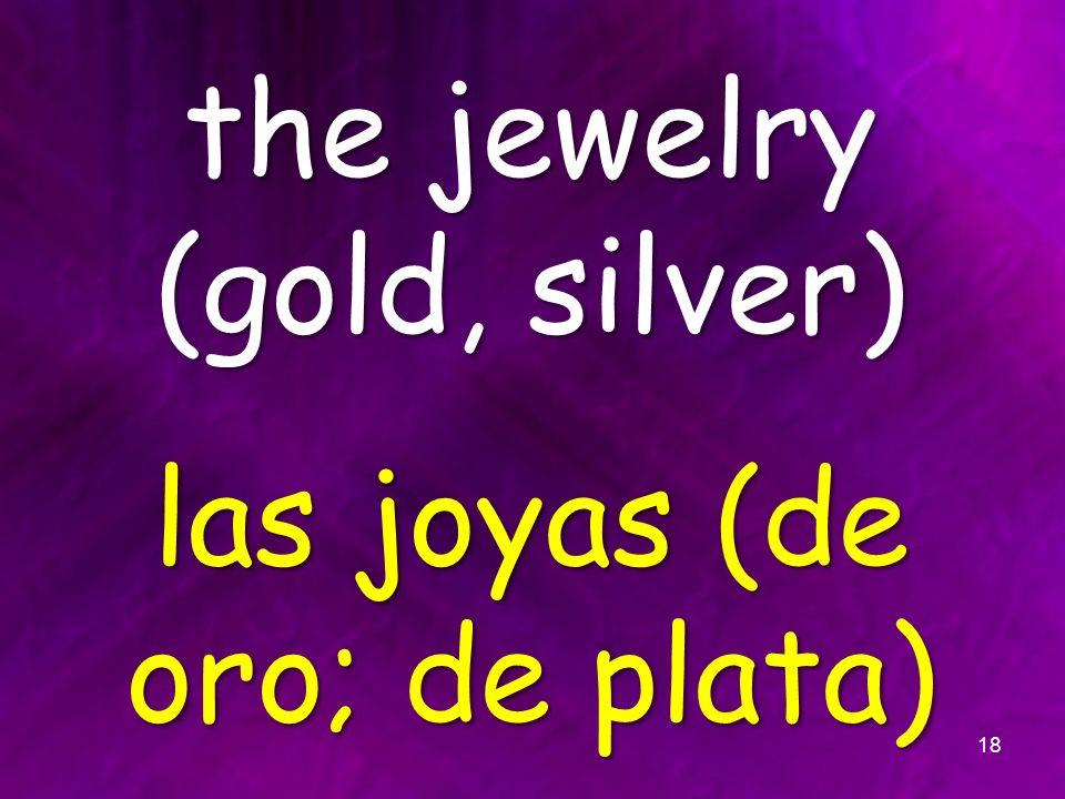 the jewelry (gold, silver) las joyas (de oro; de plata) 18
