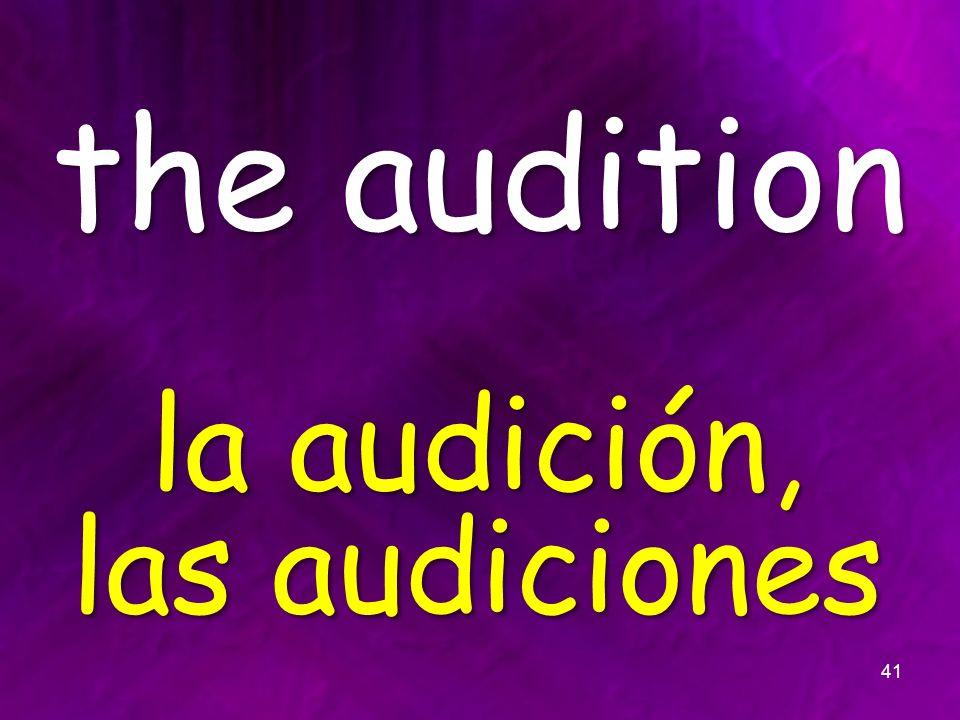 the audition la audición, las audiciones 41