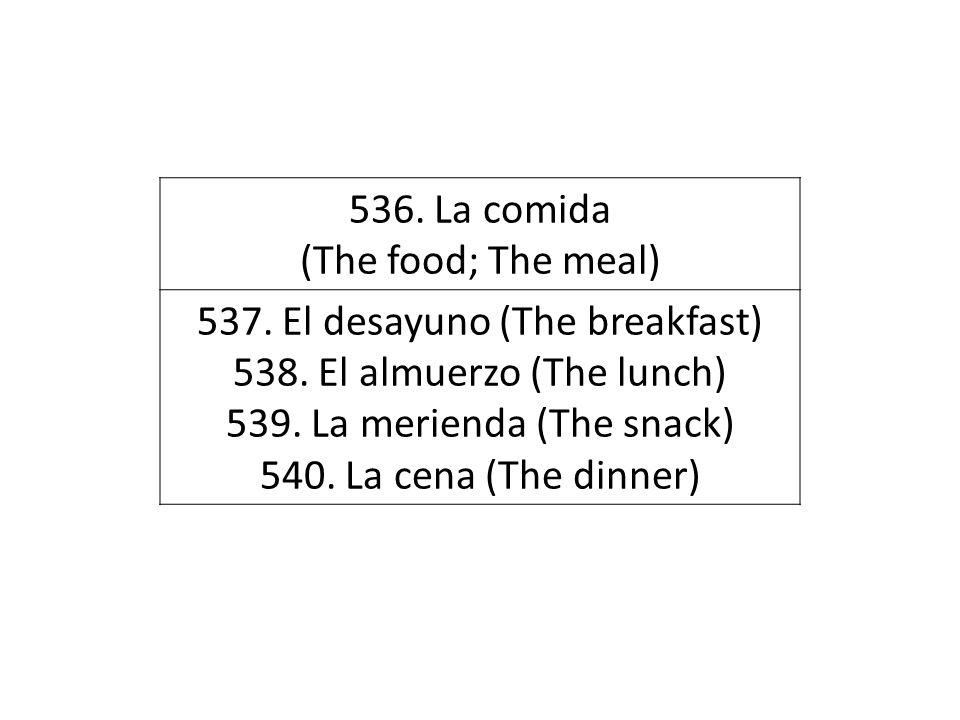 536. La comida (The food; The meal) 537. El desayuno (The breakfast) 538. El almuerzo (The lunch) 539. La merienda (The snack) 540. La cena (The dinne