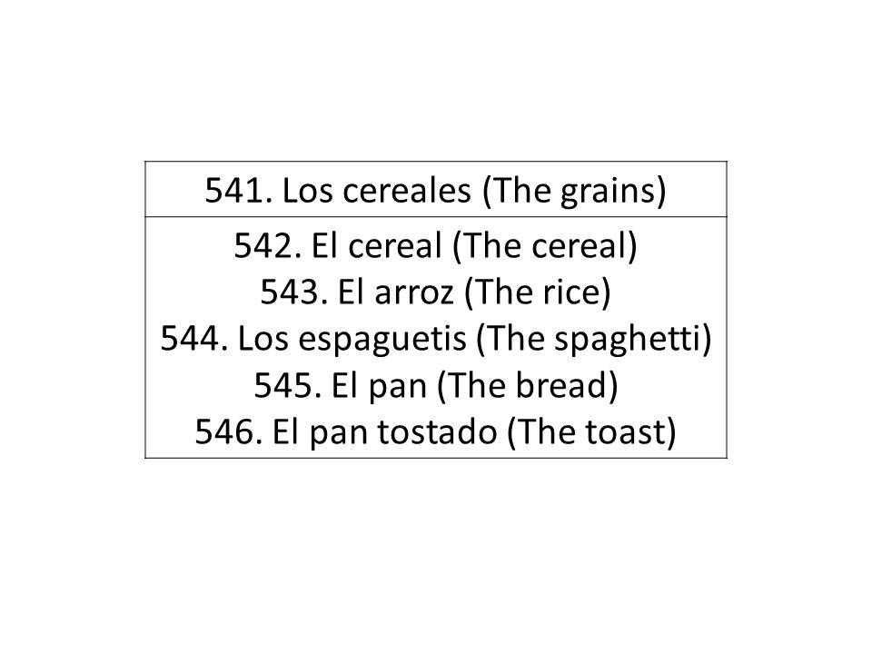 541. Los cereales (The grains) 542. El cereal (The cereal) 543. El arroz (The rice) 544. Los espaguetis (The spaghetti) 545. El pan (The bread) 546. E