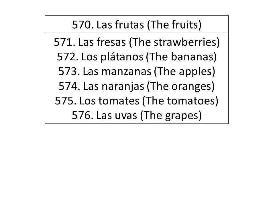 570. Las frutas (The fruits) 571. Las fresas (The strawberries) 572. Los plátanos (The bananas) 573. Las manzanas (The apples) 574. Las naranjas (The