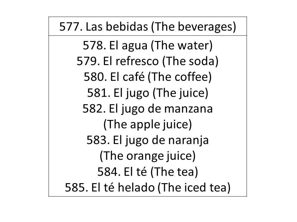577. Las bebidas (The beverages) 578. El agua (The water) 579. El refresco (The soda) 580. El café (The coffee) 581. El jugo (The juice) 582. El jugo