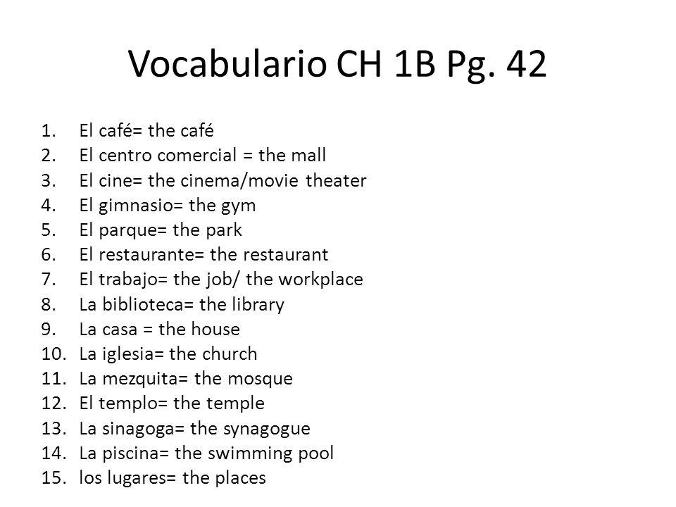 Vocabulario CH 1B Pg. 42 1.El café= the café 2.El centro comercial = the mall 3.El cine= the cinema/movie theater 4.El gimnasio= the gym 5.El parque=