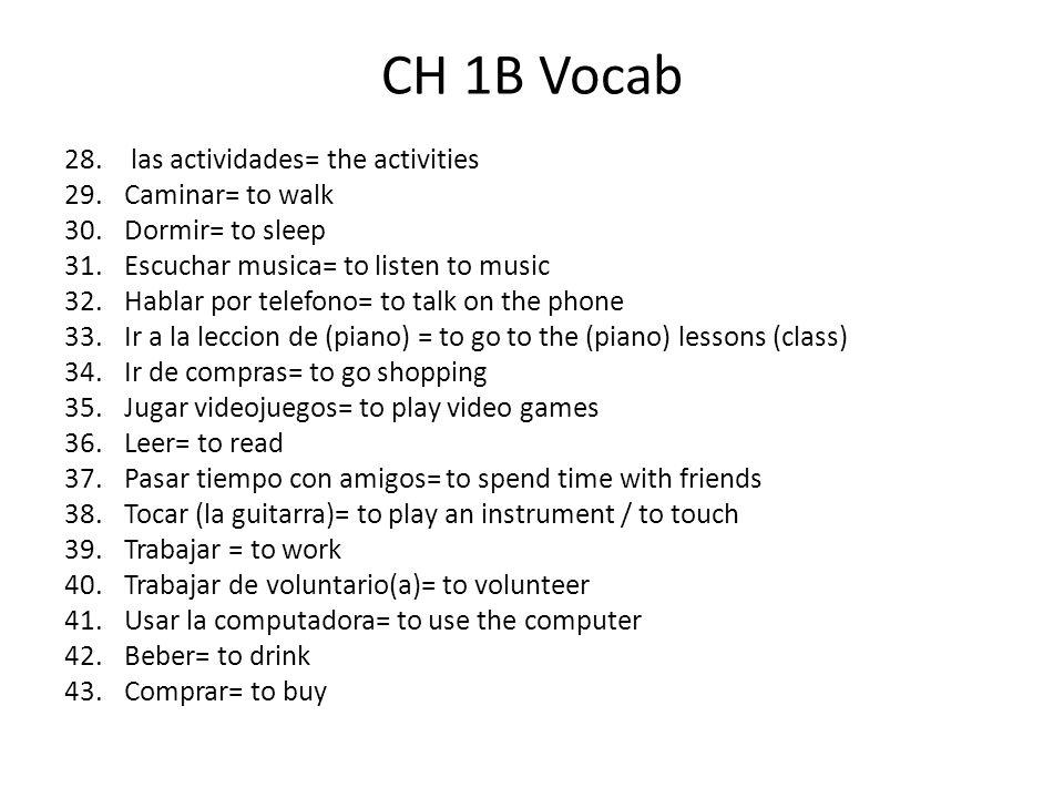 CH 1B Vocab 28. las actividades= the activities 29.Caminar= to walk 30.Dormir= to sleep 31.Escuchar musica= to listen to music 32.Hablar por telefono=