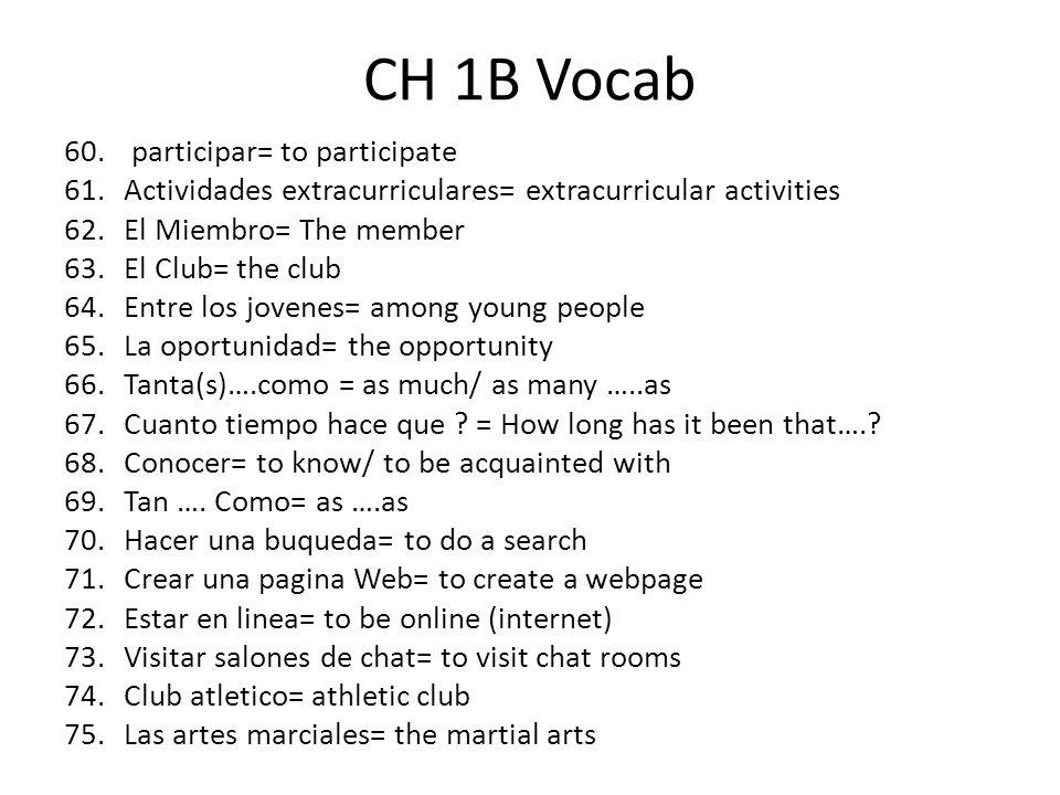 CH 1B Vocab 60. participar= to participate 61.Actividades extracurriculares= extracurricular activities 62.El Miembro= The member 63.El Club= the club