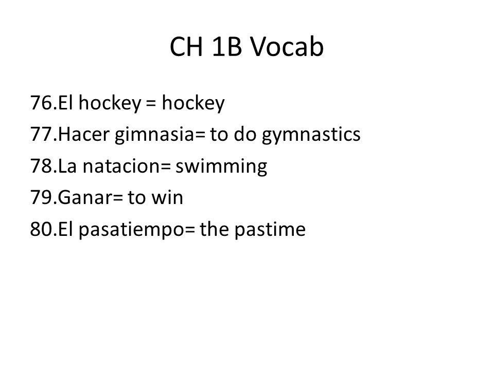 CH 1B Vocab 76.El hockey = hockey 77.Hacer gimnasia= to do gymnastics 78.La natacion= swimming 79.Ganar= to win 80.El pasatiempo= the pastime