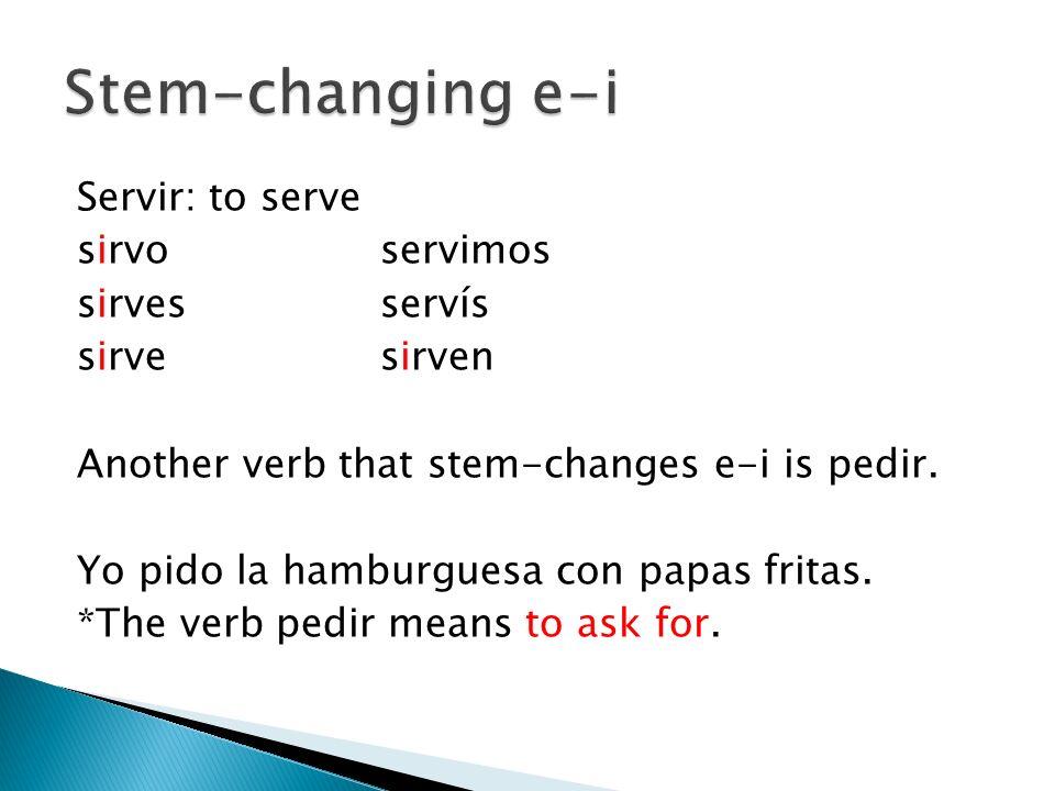 Servir: to serve sirvoservimos sirvesservís sirvesirven Another verb that stem-changes e-i is pedir. Yo pido la hamburguesa con papas fritas. *The ver