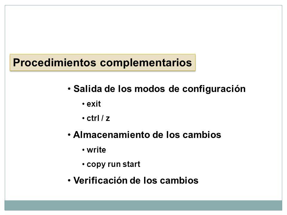 Procedimientos complementarios Salida de los modos de configuración exit ctrl / z Almacenamiento de los cambios write copy run start Verificación de l