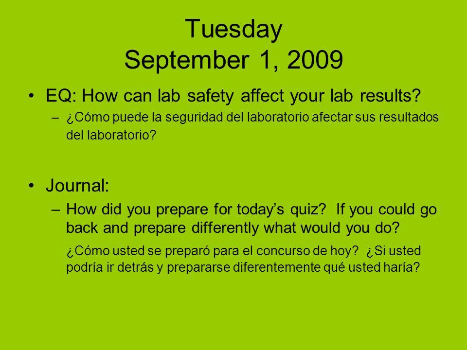 Tuesday September 1, 2009 EQ: How can lab safety affect your lab results? –¿Cómo puede la seguridad del laboratorio afectar sus resultados del laborat