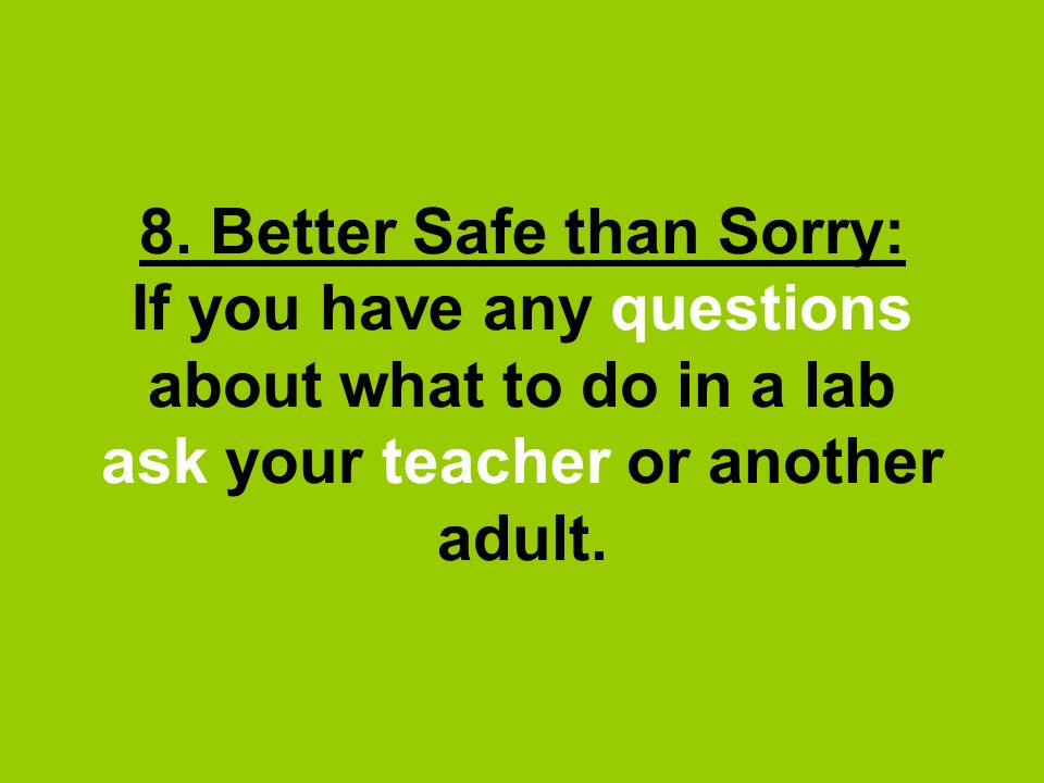 8. Better Safe than Sorry: If you have any questions about what to do in a lab ask your teacher or another adult.