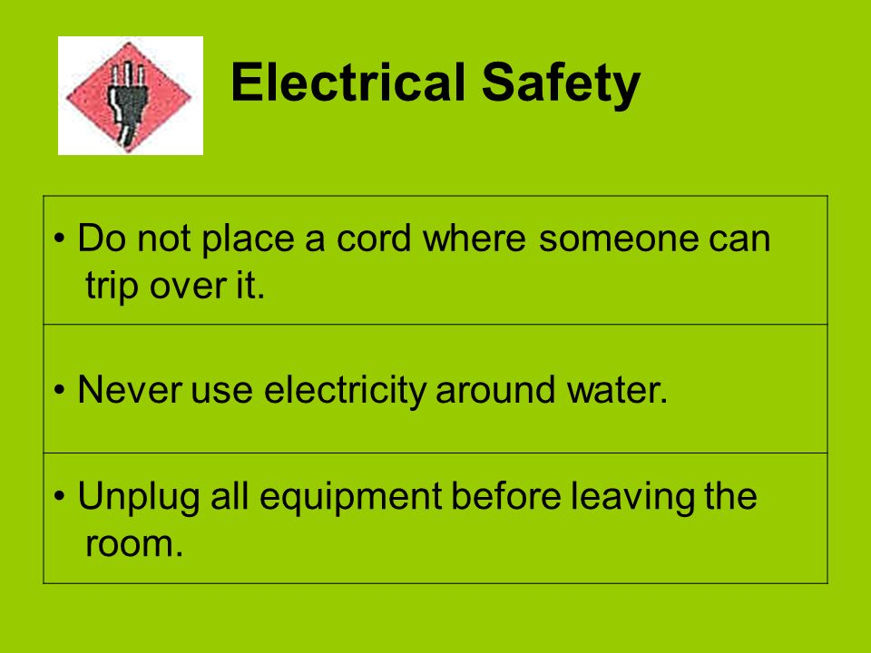 Electrical Safety Do not place a cord where someone can trip over it. Never use electricity around water. Unplug all equipment before leaving the room