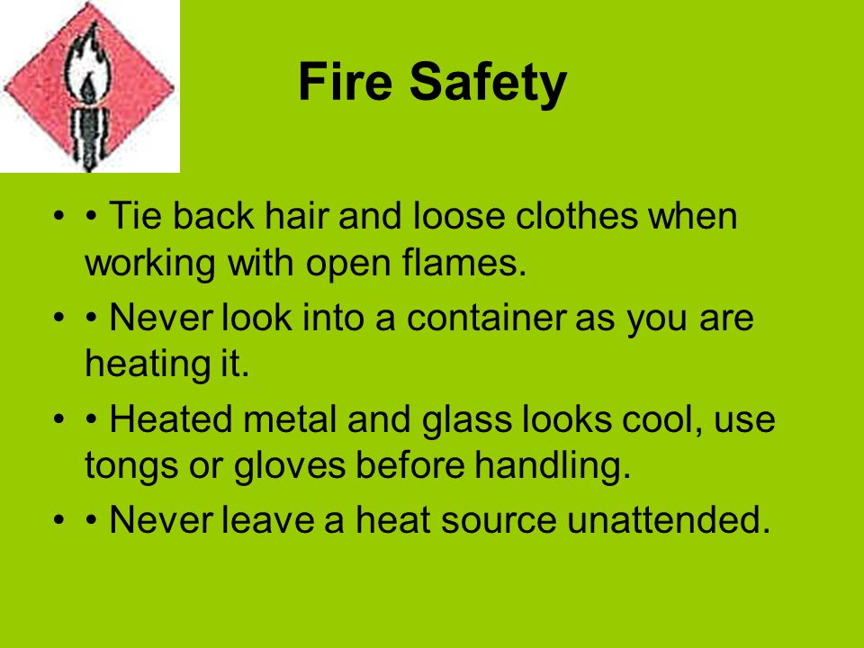 Fire Safety Tie back hair and loose clothes when working with open flames. Never look into a container as you are heating it. Heated metal and glass l