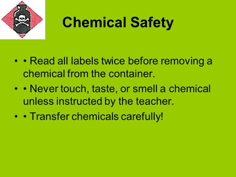 Chemical Safety Read all labels twice before removing a chemical from the container. Never touch, taste, or smell a chemical unless instructed by the