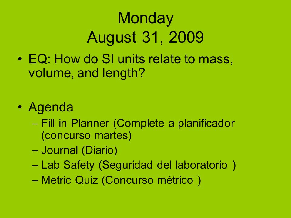 Monday August 31, 2009 EQ: How do SI units relate to mass, volume, and length? Agenda –Fill in Planner (Complete a planificador (concurso martes) –Jou