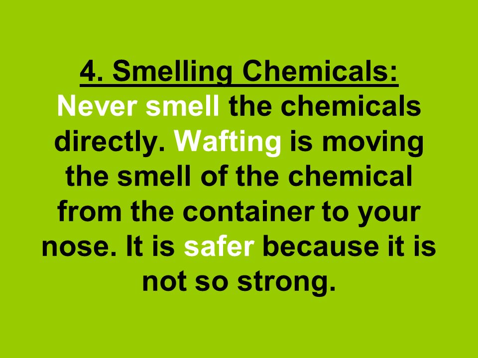 4. Smelling Chemicals: Never smell the chemicals directly. Wafting is moving the smell of the chemical from the container to your nose. It is safer be