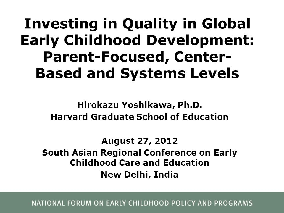 Investing in Quality in Global Early Childhood Development: Parent-Focused, Center- Based and Systems Levels Hirokazu Yoshikawa, Ph.D. Harvard Graduat
