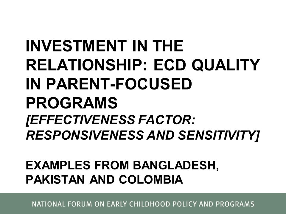 INVESTMENT IN THE RELATIONSHIP: ECD QUALITY IN PARENT-FOCUSED PROGRAMS [EFFECTIVENESS FACTOR: RESPONSIVENESS AND SENSITIVITY] EXAMPLES FROM BANGLADESH