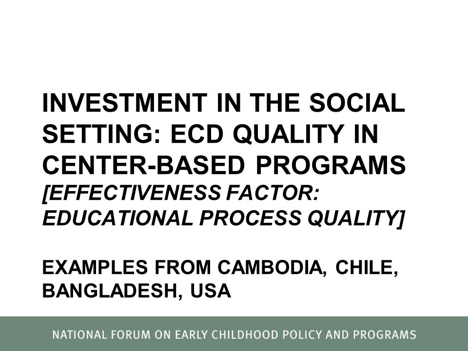 INVESTMENT IN THE SOCIAL SETTING: ECD QUALITY IN CENTER-BASED PROGRAMS [EFFECTIVENESS FACTOR: EDUCATIONAL PROCESS QUALITY] EXAMPLES FROM CAMBODIA, CHI