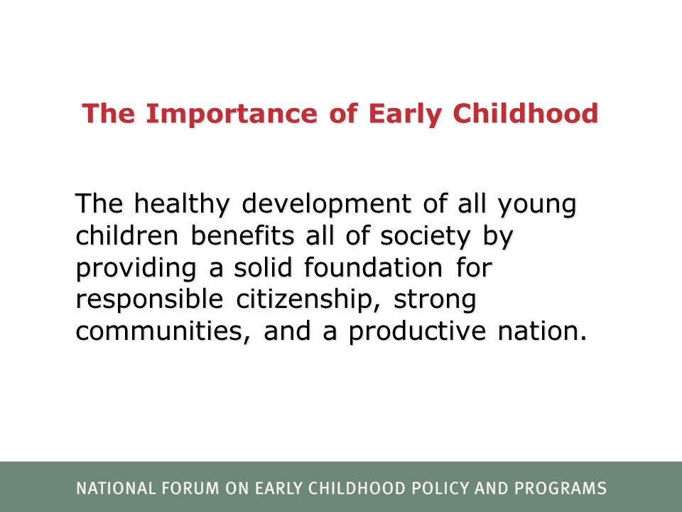 The Importance of Early Childhood The healthy development of all young children benefits all of society by providing a solid foundation for responsibl