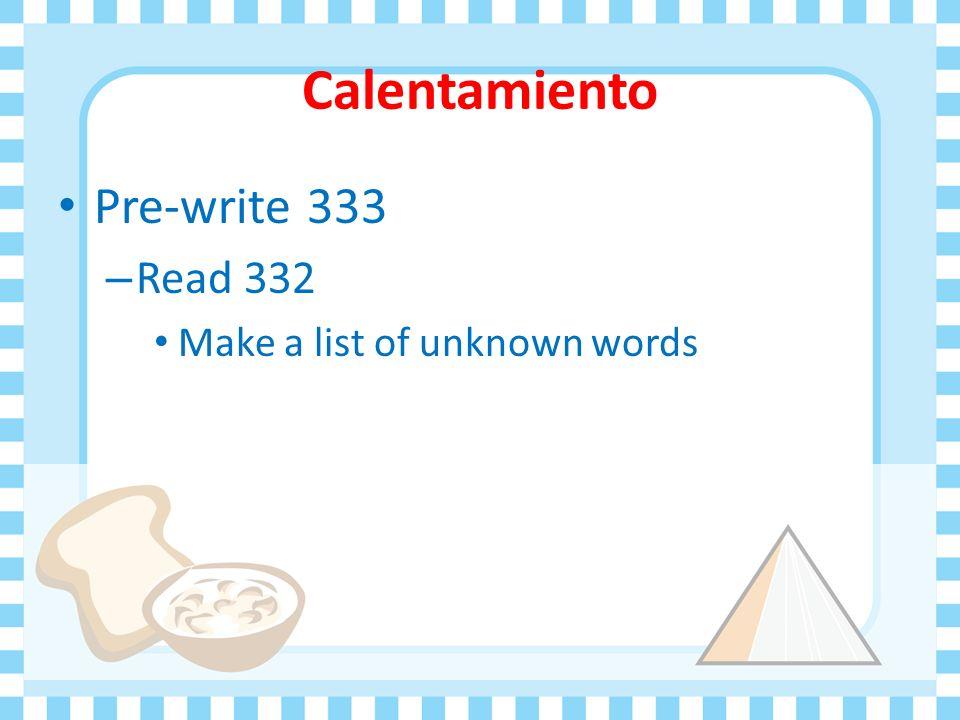Calentamiento Pre-write 333 – Read 332 Make a list of unknown words