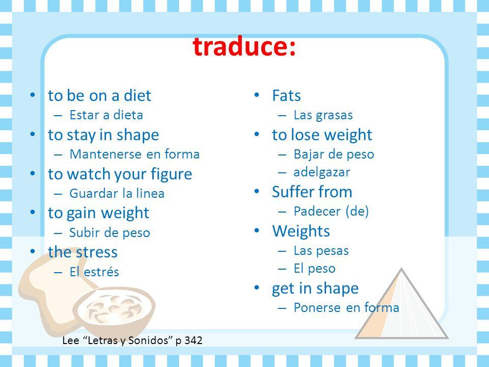 traduce: to be on a diet – Estar a dieta to stay in shape – Mantenerse en forma to watch your figure – Guardar la linea to gain weight – Subir de peso