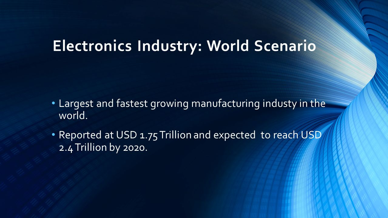 Electronics Industry: World Scenario Largest and fastest growing manufacturing industy in the world.