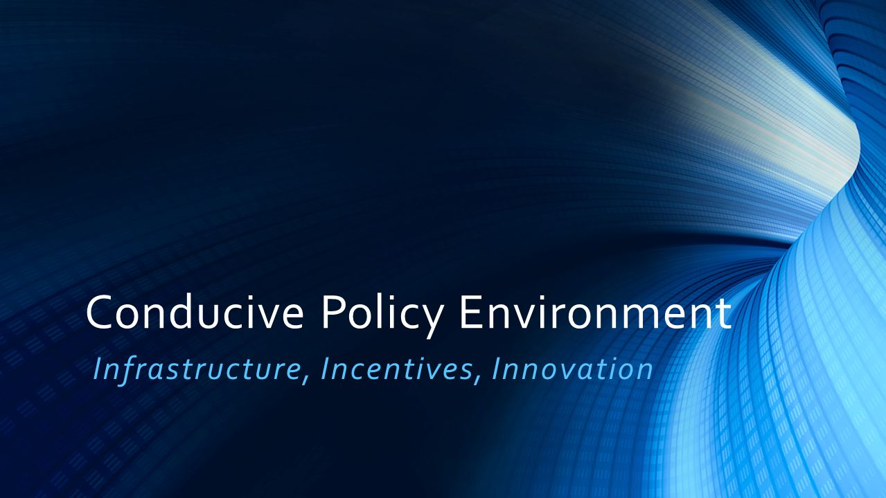 Conducive Policy Environment Infrastructure, Incentives, Innovation