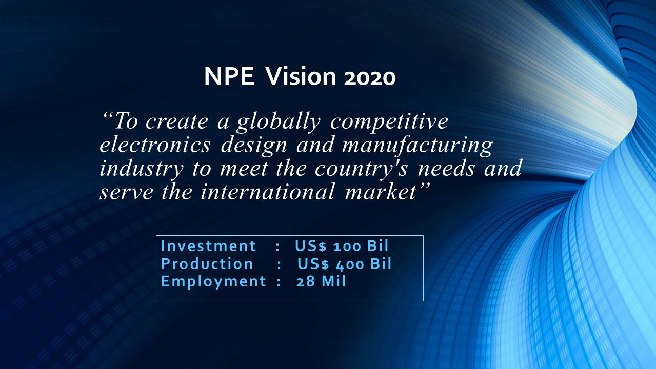 To create a globally competitive electronics design and manufacturing industry to meet the country s needs and serve the international market Investment : US$ 100 Bil Production : US$ 400 Bil Employment : 28 Mil NPE Vision 2020