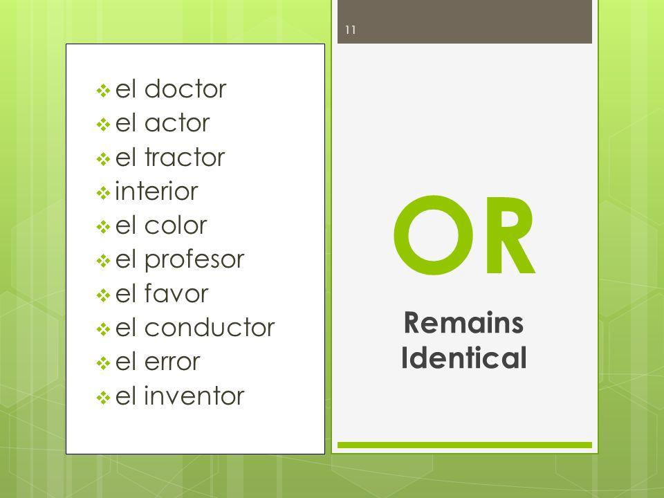 el doctor el actor el tractor interior el color el profesor el favor el conductor el error el inventor OR Remains Identical 11