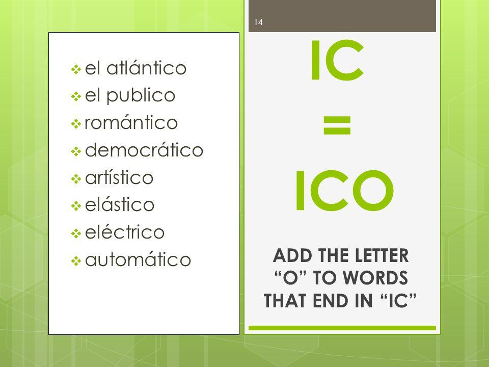 el atlántico el publico romántico democrático artístico elástico eléctrico automático IC = ICO ADD THE LETTER O TO WORDS THAT END IN IC 14