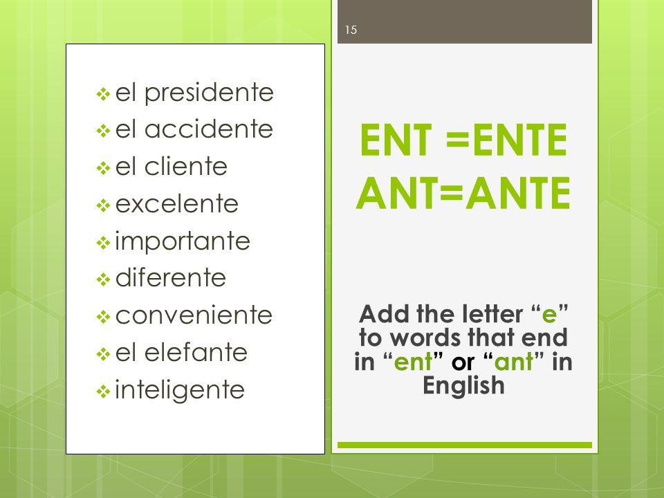 el presidente el accidente el cliente excelente importante diferente conveniente el elefante inteligente ENT =ENTE ANT=ANTE Add the letter e to words