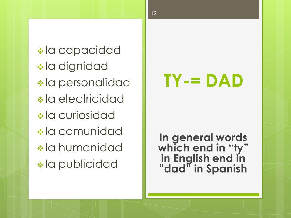 la capacidad la dignidad la personalidad la electricidad la curiosidad la comunidad la humanidad la publicidad TY-= DAD In general words which end in