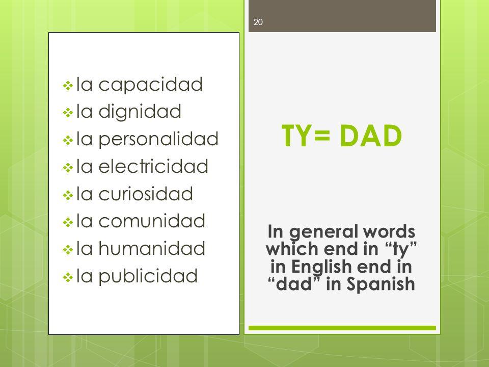 la capacidad la dignidad la personalidad la electricidad la curiosidad la comunidad la humanidad la publicidad TY= DAD In general words which end in t