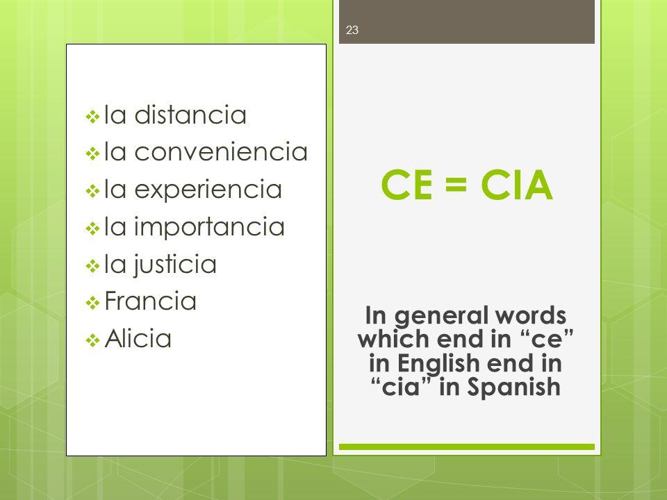 la distancia la conveniencia la experiencia la importancia la justicia Francia Alicia CE = CIA In general words which end in ce in English end in cia