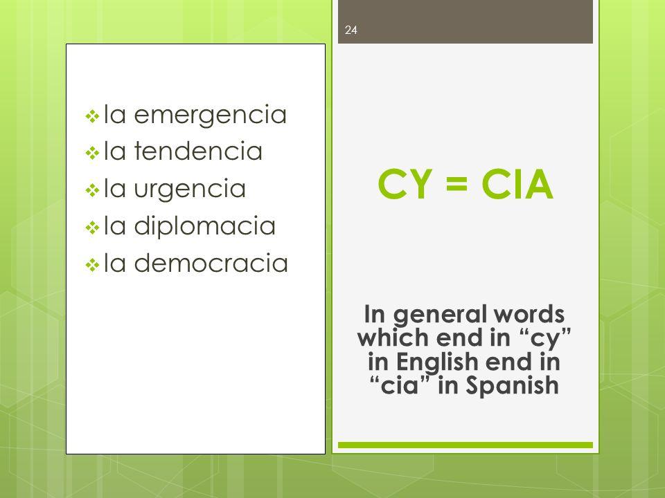 la emergencia la tendencia la urgencia la diplomacia la democracia CY = CIA In general words which end in cy in English end in cia in Spanish 24